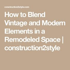 How to Blend Vintage and Modern Elements in a Remodeled Space   construction2style