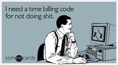 Funny Workplace Ecard: I need a time billing code for not doing shit.