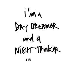 I'm a day dreamer and a night thinker