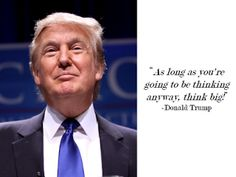 """As long as you are going to be thinking anyway, think BIG!"" - Donald Trump"
