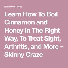Learn How To Boil Cinnamon and Honey In The Right Way, To Treat Sight, Arthritis, and More – Skinny Craze