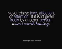 Never Chase Love, Affection, or Attention. If it is not given freely by another person, it is not worth having!