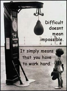 """Difficult doesn't mean impossible.  It simply means that you have to work hard."""