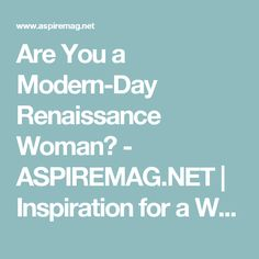 Are You a Modern-Day Renaissance Woman? - ASPIREMAG.NET | Inspiration for a Woman's Soul!