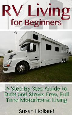 RV Living for Beginners: A Step-By-Step Guide to Debt and Stress Free, Full Time Motorhome Living: (RV Living Full Time, Motorhome Living, Debt Free Retirement, ... Tips Secrets) (Simple RV Living, Hacks)