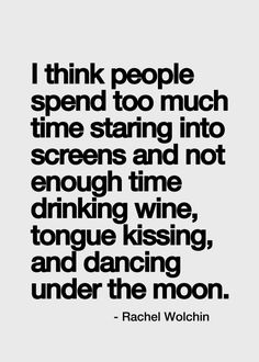 I think people spend too much time staring into screens and not enough time drinking wine, tongue kissing and dancing under the moon. YEAH I NEED THAT TONGUE KISSING! Inspirational Quotes Pictures, Great Quotes, Quotes To Live By, Get Away Quotes, Quotes Images, Motivational Quotes, Words Quotes, Me Quotes, Fun Life Quotes