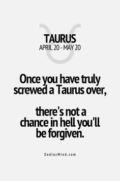 Once you have truly screwed a Taurus over, there's not a chance in hell you'll be forgiven