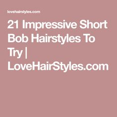21 Impressive Short Bob Hairstyles To Try | LoveHairStyles.com