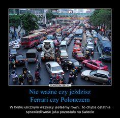 Nie ważne czy jeździszFerrari czy Polonezem – W korku ulicznym wszyscy jesteśmy równi. To chyba ostatnia sprawiedliwość jaka pozostała na świecie
