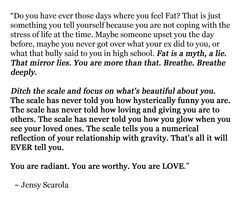 """""""Fat is a myth, a lie. That mirror lies. You are more than that. Breathe. Breathe deeply. ...ditch the scale and focus on what's beautiful about you..."""""""
