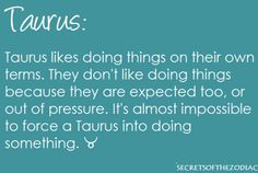 Taurus likes doing things on their own terms. They don't like doing things because they are expected too, or out of pressure. It's almost impossible to force a Taurus into doing something. Sun In Taurus, Taurus And Aquarius, Taurus Moon, Astrology Taurus, Zodiac Signs Taurus, Taurus Facts, My Zodiac Sign, Zodiac Facts, Pisces