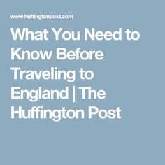 What You Need to Know Before Traveling to England   The Huffington Post