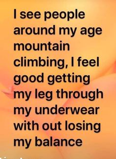 I see people around my age mountain climbing. I feel good getting my leg through mu underwear without losing my balance. Haha Funny, Funny Jokes, Funny Stuff, Funny Sarcasm, Funny As Hell, Funny Texts, Best Quotes, Life Quotes, Fun Quotes
