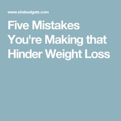 Five Mistakes You're Making that Hinder Weight Loss