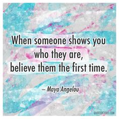 When someone shows you who they are, believe them the first time. — Maya Angelou