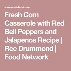 Fresh Corn Casserole with Red Bell Peppers and Jalapenos Recipe | Ree Drummond | Food Network
