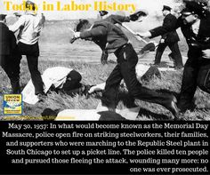 May 30, 1937: In what would become known as the Memorial Day Massacre, police open fire on striking steelworkers, their families, and supporters who were marching to the Republic Steel plant in South Chicago to set up a picket line. The police killed ten people and pursued those fleeing the attack, wounding many more; no one was ever prosecuted.