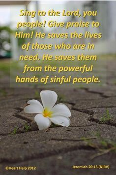 Jeremiah 20:13 King James Version (KJV) 13 Sing unto the Lord, praise ye the Lord: for he hath delivered the soul of the poor from the hand of evildoers. 8-31-13