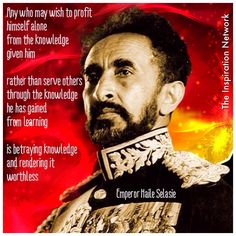 """""""Any who may wish to profit himself alone, from the knowledge given him. Rather than serve others through the knowledge he has gained from learning, is betraying knowledge and rendering it worthless."""" ~Emperor Haile Selasie #quote"""