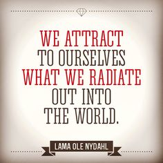 """""""We attract to ourselves what we radiate out into the world.""""  Lama Ole Nydahl"""