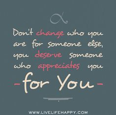 Don't change who you are for someone else, you deserve someone who appreciates you for you.