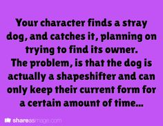 Prompt -- your character finds a stray dog and catches it, planning on trying to find its owner. the problem is that the dog is actually a shapeshifter and can only keep their current form for a certain amount of time...