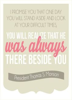 You will stand aside and look at your difficult times, you will realize that he was always there beside you.-President Thomas S. Monson