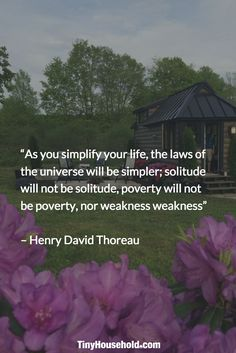 """As you simplify your life, the laws of the universe will be simpler; solitude will not be solitude, poverty will not be poverty, nor weakness weakness."" - Henry David Thoreau"