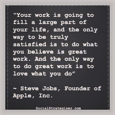 """Your work is going to fill a large part of your life, and the only way to be truly satisfied is to do what you believe is great work.  And the only way to do great work is to love what you do.""  ~ Steve Jobs"