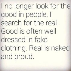 I no longer look for the good in people, I search for the real. Good is often well dressed in fake clothing. Real is naked and proud.