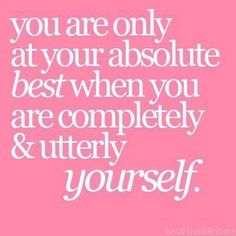 You are only at your absolute best when you are completely & utterly yourself. by VWen Don't you just love hearing those words? Sooo freeing!!!