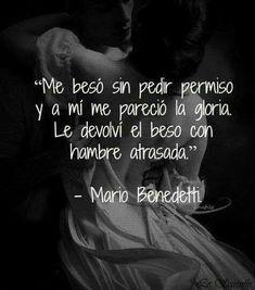 Me besó sin pedir permiso y a mi me pareció la gloria. Le devolví el beso con hambre atrasada. Mario Benedetti.