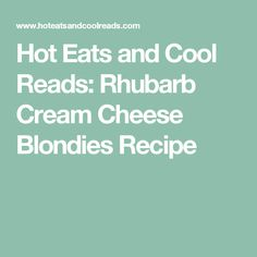 Hot Eats and Cool Reads: Rhubarb Cream Cheese Blondies Recipe