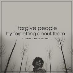 I forgive people by forgetting about them. - http://themindsjournal.com/i-forgive-people-by-forgetting-about-them/