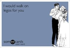 I would walk on legos for you.....that's serious talk right there.