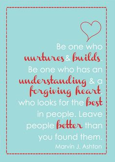 'Be one who nurtures & builds. Be one who has an understanding and forgiving heart, who looks for the best in people. Leave people better than you found them.'