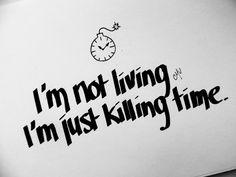 Radiohead- I'm not living...I'm just killing time.- true love waits