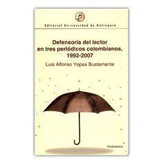 Defensoría del lector en tres periodos colombianos 1992-2007 – Luis Alfonso Yepes Bustamante – Editorial Universidad de Antioquia www.librosyeditores.com Editores y distribuidores.