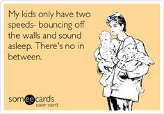 My kids only have two speeds- bouncing off the walls and sound asleep. There's no in between.