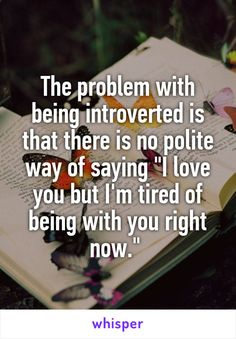 "The problem with being introverted is that there is no polite way of saying ""I love you but I'm tired of being with you right now."""