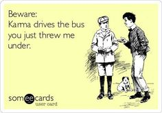 Work Quote : Beware: Karma drives the bus you just threw me under. Karma Quotes Truths, Silly Quotes, Glee Quotes, Quotable Quotes, Best Quotes, Qoutes, Work Memes, Work Quotes, Work Humor