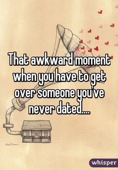 That awkward moment when you have to get over someone you've never dated....