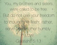 Galatians 5:13 You, my brothers and sisters, were called to be free. But do not use your freedom to indulge the flesh; rather, serve one another humbly in Love.