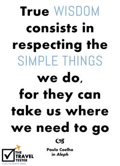 """True wisdom consists in respecting the simple things we do, for they can take us where we need to go"" Quote by Paulo Coelho in Aleph"