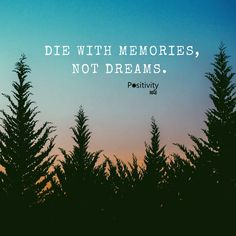 Die with memories not dreams. #positivitynote #positivity #inspiration