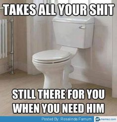 The toilet is your true friend