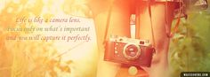 Life is like a camera lens. Focus only on what's important and you will capture it perfectly.. - Facebook Covers, Timeline Covers, Facebook Banners