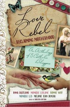 Love Rebel: Reclaiming Motherhood: Melanie Jean Juneau, Anna Eastland, Monique Les, Bonnie Way, Monique LeBlanc, Roberta Cottam: 9780994081537: Amazon.com: Books