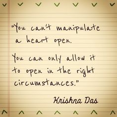 """""""You can't manipulate a heart open. You can only allow it to open in the right circumstances."""" - Krishna Das"""