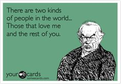 There are two kinds of people in the world... Those that love me and the rest of you.